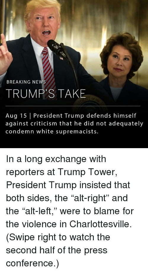 """Memes, News, and Breaking News: BREAKING NEWS  TRUMP'S TAKE  Aug 15 President Trump defends himself  against criticism that he did not adequately  condemn white supremacists. In a long exchange with reporters at Trump Tower, President Trump insisted that both sides, the """"alt-right"""" and the """"alt-left,"""" were to blame for the violence in Charlottesville. (Swipe right to watch the second half of the press conference.)"""