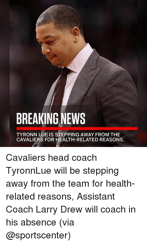 Head, Memes, and News: BREAKING NEWS  TYRONN LUE IS STEPPING AWAY FROM THE  CAVALIERS FOR HEALTH-RELATED REASONS. Cavaliers head coach TyronnLue will be stepping away from the team for health-related reasons, Assistant Coach Larry Drew will coach in his absence (via @sportscenter)