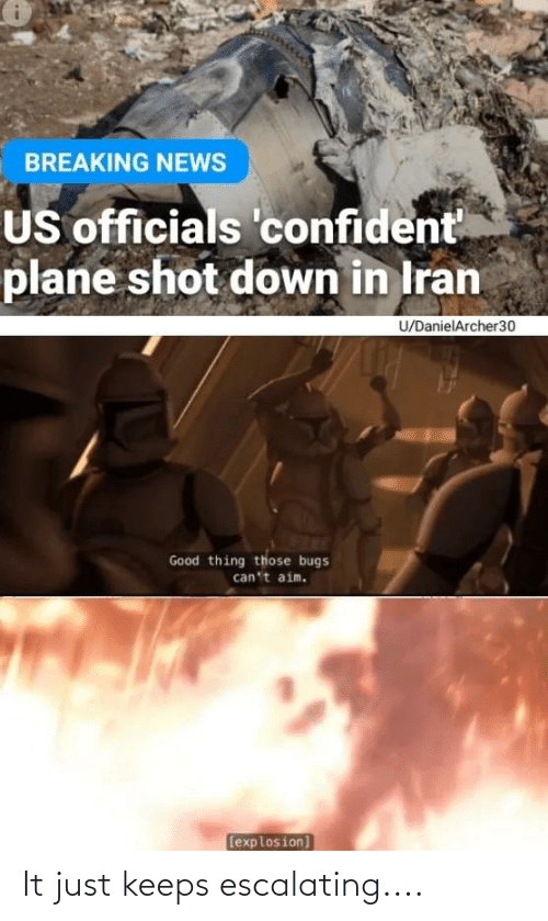 News, Breaking News, and Good: BREAKING NEWS  US officials 'confident  plane shot down in Iran  U/DanielArcher30  Good thing those bugs  can't aim.  (explosion] It just keeps escalating....