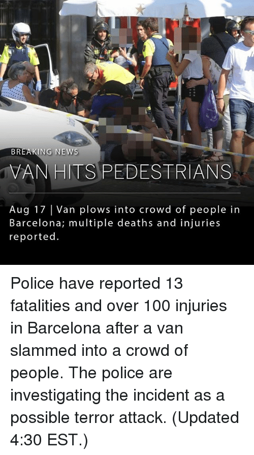 Anaconda, Barcelona, and Memes: BREAKING NEWS  VANHITS PEDESTRIANS  Aug 17 Van plows into crowd of people in  Barcelona; multiple deaths and injuries  reported Police have reported 13 fatalities and over 100 injuries in Barcelona after a van slammed into a crowd of people. The police are investigating the incident as a possible terror attack. (Updated 4:30 EST.)