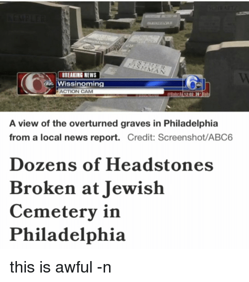 Memes, Philadelphia, and 🤖: BREAKING NEWS  Wisslinoming  obc ACTION CAM  A 12:02 39  A view of the overturned graves in Philadelphia  from a local news report.  Credit: Screenshot/ABC6  Dozens of Headstones  Broken at Jewish  Cemetery in  Philadelphia this is awful -n