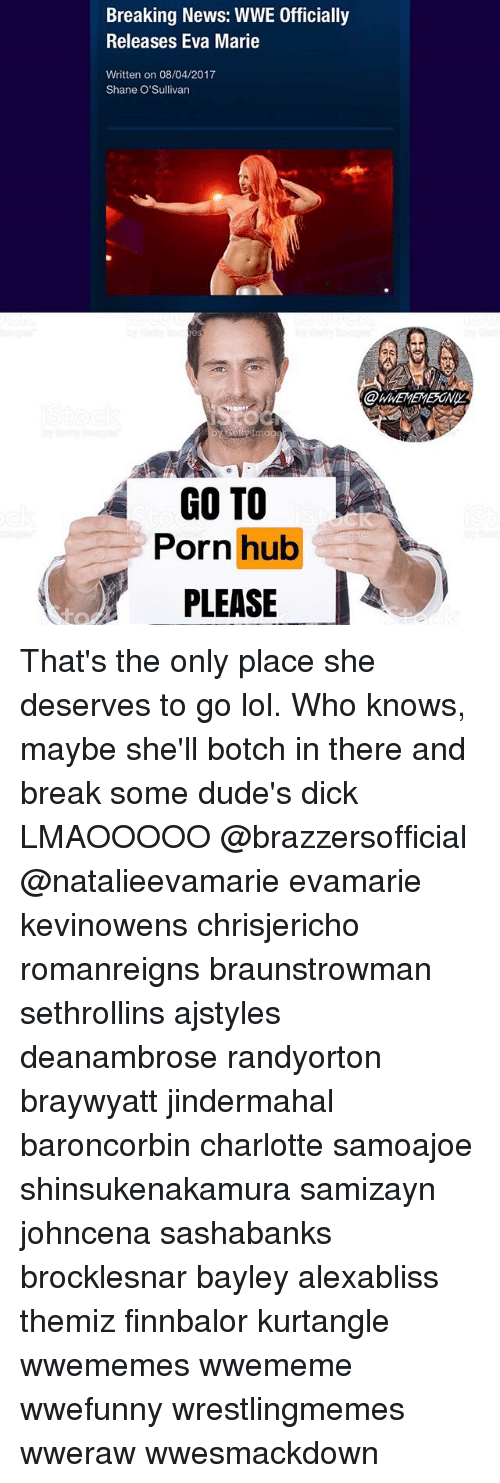 Lol, Memes, and News: Breaking News: WWE Officially  Releases Eva Marie  Written on 08/04/2017  Shane O'Sullivan  @WWEMEMESONI  GO TO  Porn hub  PLEASE That's the only place she deserves to go lol. Who knows, maybe she'll botch in there and break some dude's dick LMAOOOOO @brazzersofficial @natalieevamarie evamarie kevinowens chrisjericho romanreigns braunstrowman sethrollins ajstyles deanambrose randyorton braywyatt jindermahal baroncorbin charlotte samoajoe shinsukenakamura samizayn johncena sashabanks brocklesnar bayley alexabliss themiz finnbalor kurtangle wwememes wwememe wwefunny wrestlingmemes wweraw wwesmackdown