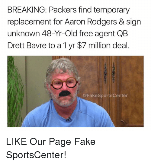 Aaron Rodgers, Fake, and SportsCenter: BREAKING: Packers find temporary  replacement for Aaron Rodgers & sign  unknown 48-Yr-Old free agent QB  Drett Bavre to a 1 yr $7 million deal.  @FakeSportsCenter LIKE Our Page Fake SportsCenter!