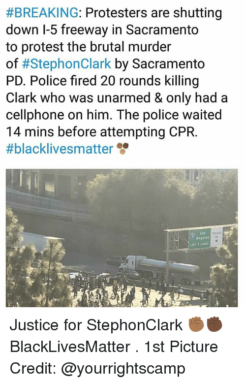 Black Lives Matter, Memes, and Police:  #BREAKING: Protesters are shutting  down l-5 freeway in Sacramento  to protest the brutal murder  of #StephonClark by Sacramento  PD. Police fired 20 rounds killing  Clark who was unarmed & only had a  cellphone on him. The police waited  14 mins before attempting CPR.  #blacklivesmatter  Las  Angeles Justice for StephonClark ✊🏾✊🏿 BlackLivesMatter . 1st Picture Credit: @yourrightscamp