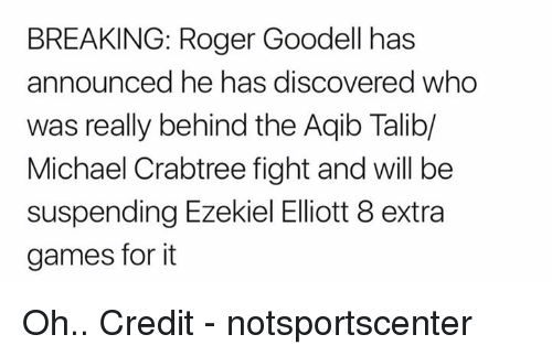 Nfl, Roger, and Roger Goodell: BREAKING: Roger Goodell has  announced he has discovered who  was really behind the Aqib Talib/  Michael Crabtree fight and will be  suspending Ezekiel Eliott 8 extra  games for it Oh..  Credit - notsportscenter
