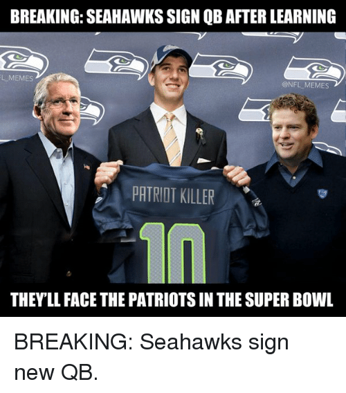 Football, Meme, and Memes: BREAKING SEAHAWKS SIGN QB AFTER LEARNING  LLMEMES  @NFL MEMES  PATRIOT KILLER  THEYLL FACE THE PATRIOTSIN THE SUPER BOWL BREAKING: Seahawks sign new QB.