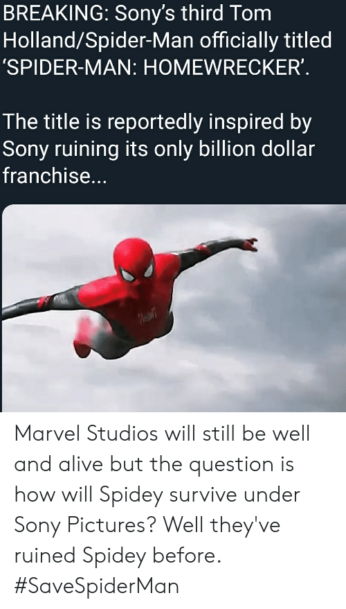 Alive, Marvel Comics, and Sony: BREAKING: Sony's third Tom  Holland/Spider-Man officially titled  'SPIDER-MAN: HOMEWRECKER'  The title is reportedly inspired by  Sony ruining its only billion dollar  franchise... Marvel Studios will still be well and alive but the question is how will Spidey survive under Sony Pictures? Well they've ruined Spidey before. #SaveSpiderMan