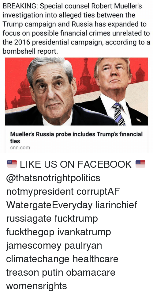 cnn.com, Facebook, and Memes: BREAKING: Special counsel Robert Mueller's  investigation into alleged ties between the  Trump campaign and Russia has expanded to  focus on possible financial crimes unrelated to  the 2016 presidential campaign, according to a  bombshell report.  Mueller's Russia probe includes Trump's financial  ties  cnn.com 🇺🇸 LIKE US ON FACEBOOK 🇺🇸 @thatsnotrightpolitics notmypresident corruptAF WatergateEveryday liarinchief russiagate fucktrump fuckthegop ivankatrump jamescomey paulryan climatechange healthcare treason putin obamacare womensrights