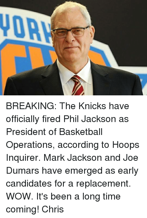 Basketball, New York Knicks, and Memes: BREAKING: The Knicks have officially fired Phil Jackson as President of Basketball Operations, according to Hoops Inquirer.  Mark Jackson and Joe Dumars have emerged as early candidates for a replacement.  WOW. It's been a long time coming!   Chris