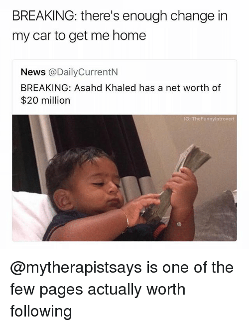 News, Home, and Dank Memes: BREAKING: there's enough change in  my car to get me home  News @DailyCurrentN  BREAKING: Asahd Khaled has a net worth of  $20 million  IG: TheFunnyintrovert @mytherapistsays is one of the few pages actually worth following