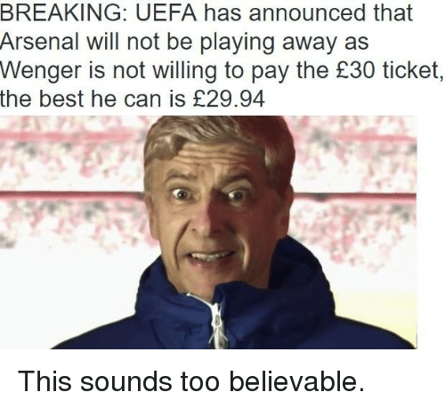 Arsenal, Soccer, and Best: BREAKING: UEFA has announced that  Arsenal will not be playing away as  Wenger is not willing to pay the £30 ticket,  the best he can is E29.94 This sounds too believable.