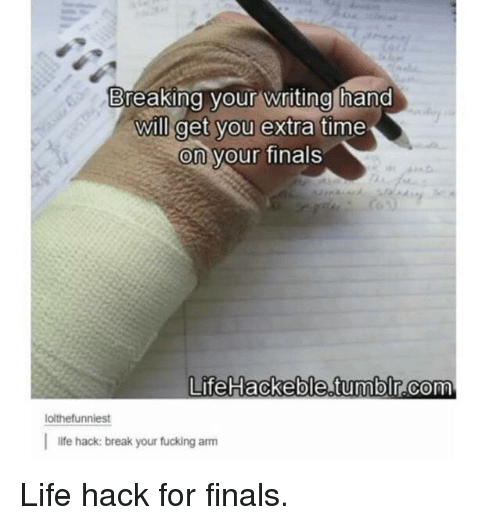 Finals, Fucking, and Life: Breaking your writing hand  will get you extra time  on your finals  0  0  LifeHackeble.tumblr.com  0  lolthefunniest  life hack: break your fucking arm