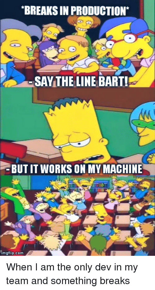 Bart, Com, and Dev: BREAKS IN PRODUCTION*  SAYTHE LINE BART!  BUT IT WORKS ON MY MACHINE  imgflip.com When I am the only dev in my team and something breaks