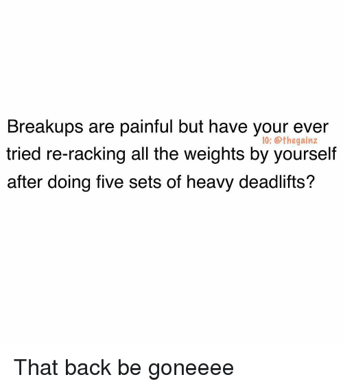 Memes, All The, and Back: Breakups are painful but have your ever  tried re-racking all the weights by yourself  after doing five sets of heavy deadlifts?  1G: @thegainz That back be goneeee