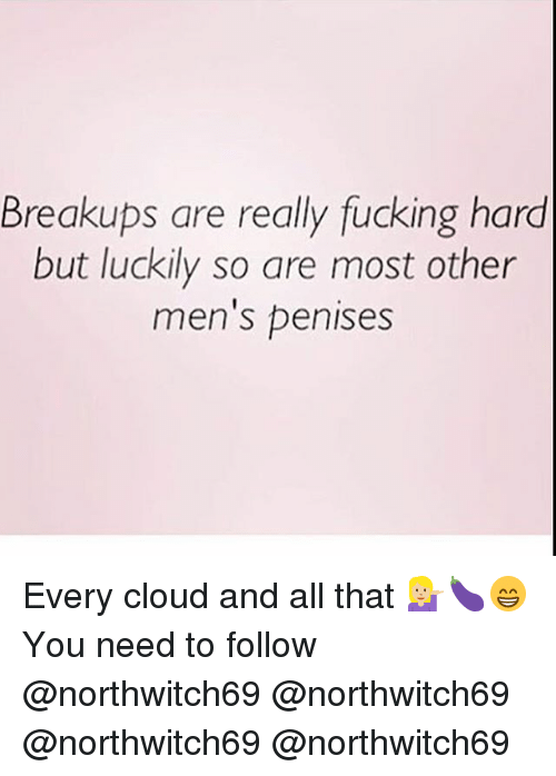Fucking, Memes, and Cloud: Breakups are really fucking hard  but luckily so are most other  men's penises Every cloud and all that 💁🏼🍆😁 You need to follow @northwitch69 @northwitch69 @northwitch69 @northwitch69