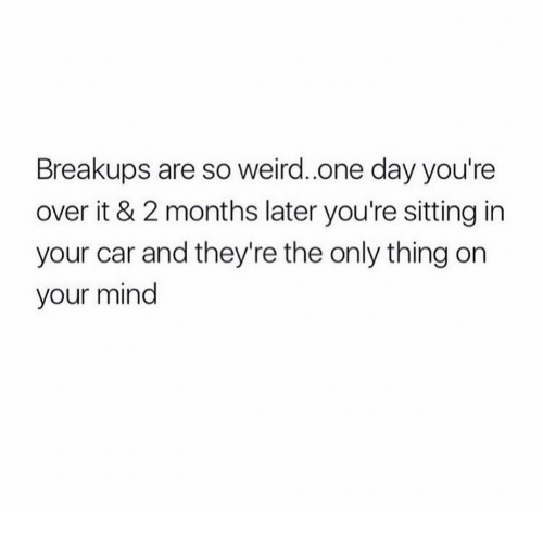 Weird, Mind, and Car: Breakups are so weird.one day you're  over it & 2 months later you're sitting in  your car and they're the only thing or  your mind