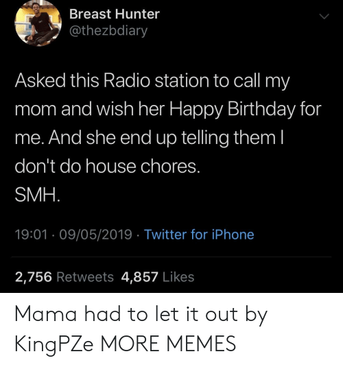 Birthday, Dank, and Iphone: Breast Hunter  @thezbdiary  Asked this Radio station to call my  mom and wish her Happy Birthday for  me. And she end up telling them l  don't do house chores.  SMH  19:01 09/05/2019 Twitter for iPhone  2,756 Retweets 4,857 Likes Mama had to let it out by KingPZe MORE MEMES