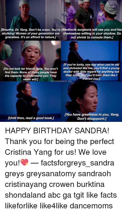 Abc, Birthday, and Books: [Breathe, Dr. Yang. Don't be crass. You're [Mediocre surgeons will see you and fee  skulking! Women of your generation are themselves wilting in your shadow. Do  graceless. It's an affront to nature.]  not shrink to console them.]  [If you're lucky, one day when you're old  and shriveled like me, you'll find a young  doctor with little regard for anything but  [Do not look for friends here. You won't  find them. None of these people have  the capacity to understand you. They  never will.]  their cra  t And you'll train them like I  trained you.J  FACTSFORGREYS 9.05  [You have greatness in you, Yang.  Don't disappoint.]  [Until then, read a good book.] HAPPY BIRTHDAY SANDRA! Thank you for being the perfect Cristina Yang for us! We love you!💖 — factsforgreys_sandra greys greysanatomy sandraoh cristinayang crowen burktina shondaland abc ga tgit like facts likeforlike like4like dancemoms