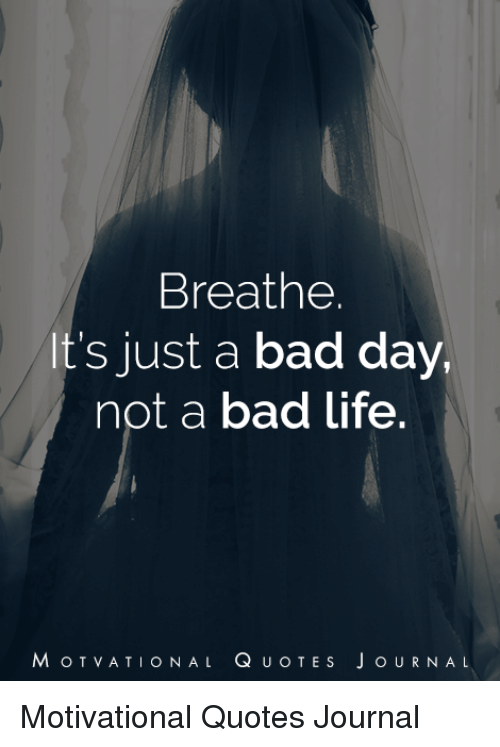 Breathe Its Just A Bad Day Not A Bad Life Motvational Quotes