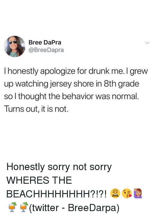 Drunk, Memes, and Sorry: Bree DaPra  @BreeDapra  I honestly apologize for drunk me. I grew  up watching jersey shore in 8th grade  so l thought the behavior was normal.  Turns out, it is not. Honestly sorry not sorry WHERES THE BEACHHHHHHHH?!?! 😩😘🙋🏽♀️🍹🍹(twitter - BreeDarpa)