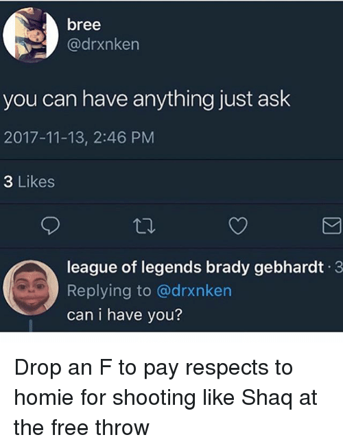 Funny, Homie, and League of Legends: bree  @drxnken  you can have anything just ask  2017-11-13, 2:46 PM  3 Likes  league of legends brady gebhardt 3  Replying to @drxnken  can i have you? Drop an F to pay respects to homie for shooting like Shaq at the free throw