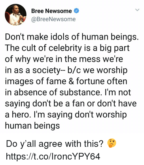 Images, Hero, and Human: Bree Newsome<  @BreeNewso  me  Don't make idols of human beings.  The cult of celebrity is a big part  of why we're in the mess we're  in as a society- b/c we worship  images of fame & fortune often  in absence of substance. I'm not  saying don't be a fan or don't have  a hero. Im saying don't worship  human beinas Do y'all agree with this? 🤔 https://t.co/IroncYPY64