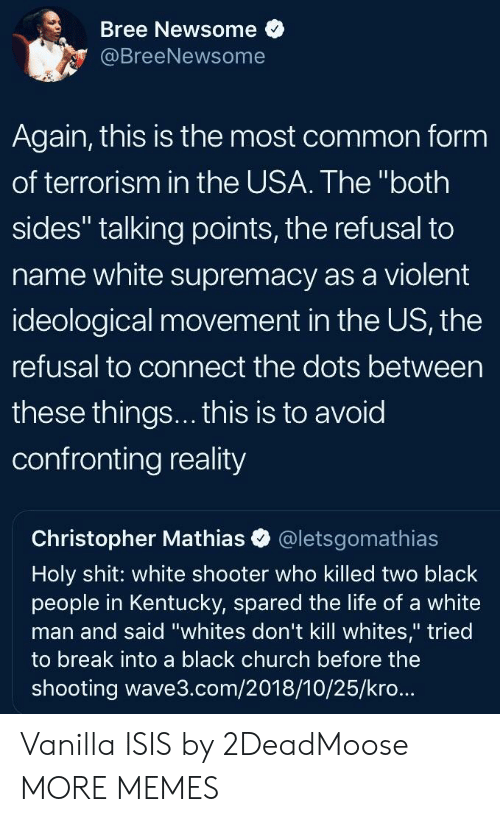 "Church, Dank, and Isis: Bree Newsome  @BreeNewsome  Again, this is the most common form  of terrorism in the USA. The ""both  sides"" talking points, the refusal to  name white supremacy as a violent  ideological movement in the US, the  refusal to connect the dots between  these things... this is to avoid  confronting reality  Christopher Mathias @letsgomathias  Holy shit: white shooter who killed two black  people in Kentucky, spared the life of a white  man and said ""whites don't kill whites,"" tried  to break into a black church before the  shooting wave3.com/2018/10/25/kro... Vanilla ISIS by 2DeadMoose MORE MEMES"