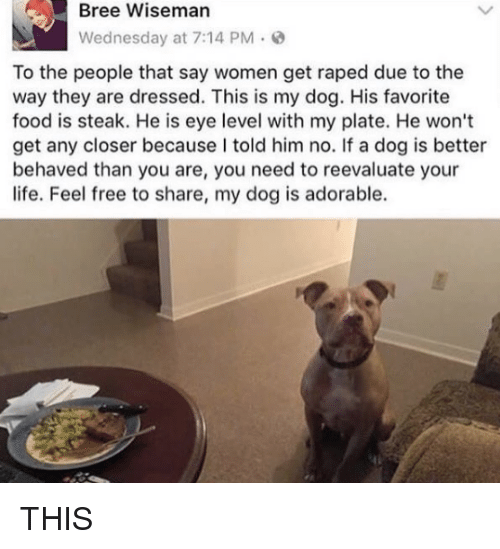 Food, Life, and Free: Bree Wiseman  Wednesday at 7:14 PM.  To the people that say women get raped due to the  way they are dressed. This is my dog. His favorite  food is steak. He is eye level with my plate. He won't  get any closer because I told him no. If a dog is better  behaved than you are, you need to reevaluate your  life. Feel free to share, my dog is adorable. THIS