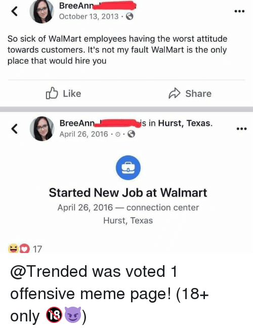 Meme, Memes, and The Worst: BreeAn  October 13, 2013  So sick of WalMart employees having the worst attitude  towards customers. It's not my fault WalMart is the only  place that would hire you  Like  Share  BreeAnnis in Hurst, Texas.  April 26, 2016 .  Started New Job at Walmart  April 26, 2016 connection center  Hurst, Texas  2K @Trended was voted 1 offensive meme page! (18+ only 🔞😈)
