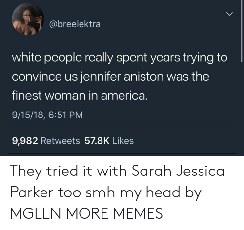 America, Dank, and Head: @breelektra  white people really spent years trying to  convince us jennifer aniston was the  finest woman in america.  9/15/18, 6:51 PM  9,982 Retweets 57.8K Likes They tried it with Sarah Jessica Parker too smh my head by MGLLN MORE MEMES