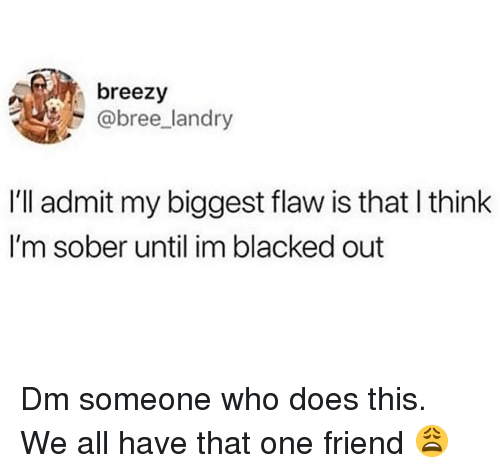 Memes, Blacked, and Sober: breezy  @bree landry  I'll admit my biggest flaw is that l think  I'm sober until im blacked out Dm someone who does this. We all have that one friend 😩