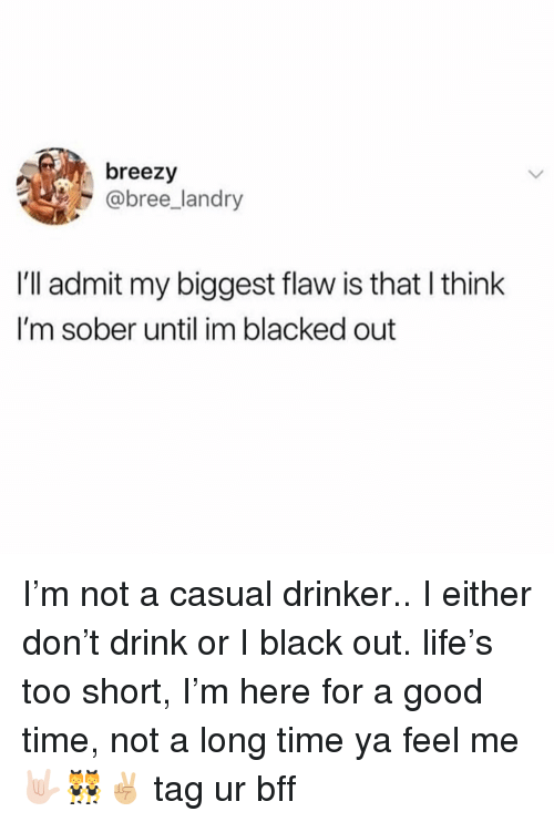 Life, Black, and Blacked: breezy  @bree_landry  I'll admit my biggest flaw is that I think  I'm sober until im blacked out I'm not a casual drinker.. I either don't drink or I black out. life's too short, I'm here for a good time, not a long time ya feel me 🤟🏻👯‍♀️✌🏼 tag ur bff