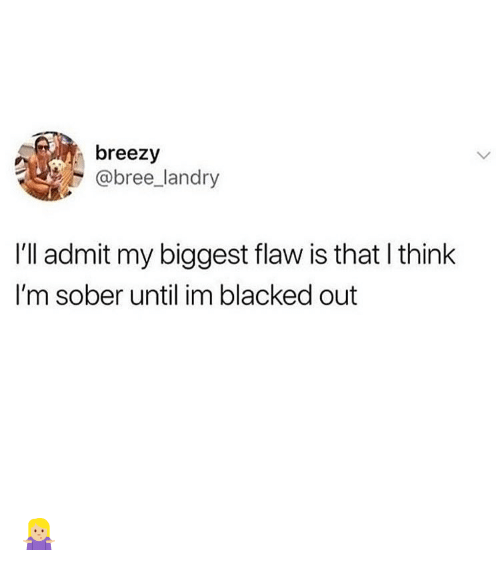 Memes, Blacked, and Sober: breezy  @bree_landry  I'll admit my biggest flaw is that l think  I'm sober until im blacked out 🤷🏼‍♀️