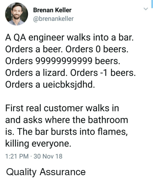 Beer, Asks, and Engineer: Brenan Keller  @brenankeller  A QA engineer walks into a bar.  Orders a beer, Orders 0 beers.  Orders 99999999999 beers.  Orders a lizard. Orders -1 beers  Orders a ueicbksidhd  First real customer walks in  and asks where the bathroom  is. The bar bursts into flames,  killina everyone  1:21 PM 30 Nov 18 Quality Assurance