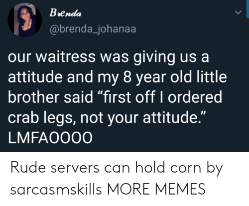 "Dank, Memes, and Rude: Brenda  @brenda_johanaa  our waitress was giving us a  attitude and my 8 year old little  brother said ""first off I ordered  crab legs, not your attitude.""  LMFAO000 Rude servers can hold corn by sarcasmskills MORE MEMES"