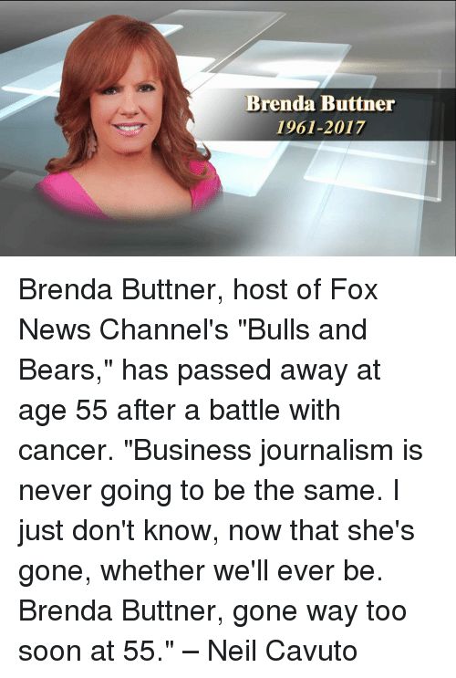 "Memes, News, and Soon...: Brenda Buttner  1961-2017 Brenda Buttner, host of Fox News Channel's ""Bulls and Bears,"" has passed away at age 55 after a battle with cancer. ""Business journalism is never going to be the same. I just don't know, now that she's gone, whether we'll ever be. Brenda Buttner, gone way too soon at 55."" – Neil Cavuto"