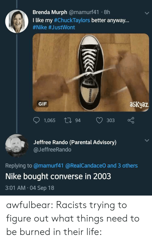 "Gif, Life, and Nike: Brenda Murph @mamurf41 8h  I like my #ChuckTaylors better anyway.""  #Nike #JustWont  GIF  aSKyaz  1,065 tl 94  303  Jeffree Rando (Parental Advisory)  @JeffreeRando  Replying to @mamurf41 @RealCandaceO and 3 others  Nike bought converse in 2003  3:01 AM 04 Sep 18 awfulbear:  Racists trying to figure out what things need to be burned in their life:"