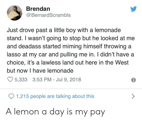Deadass, Lemonade, and Boy: Brendan  BernardScrambls  Just drove past a little boy with a lemonade  stand. I wasn't going to stop but he looked at me  and deadass started miming himself throwing a  lasso at my car and pulling me in. I didn't have a  choice, it's a lawless land out here in the West  but now I have lemonade  5,333 3:53 PM - Jul 9, 2018  1,215 people are talking about this A lemon a day is my pay