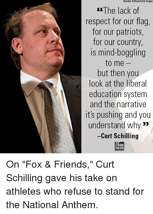 "Friends, Memes, and News: Brendan Hoffman Getty Images  The lack f  respect for our flag  for our patriots,  for our country  is mind-boggling  to me  but then you  look at the liberal  education system  and the narrative  it's pushing and you  understand why.""  -Curt Schilling  FOX  NEWS On ""Fox & Friends,"" Curt Schilling gave his take on athletes who refuse to stand for the National Anthem."