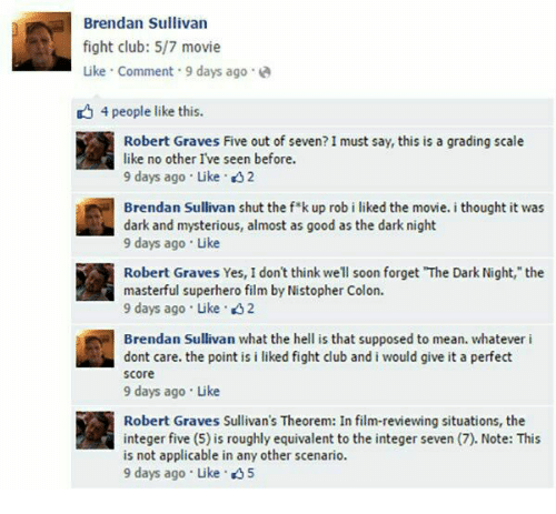 """Club, Fight Club, and Memes: Brendan Sullivan  fight club: 5/7 movie  Like Comment 9 days ago.  4 people like this.  Robert Graves Five out of seven? I must say, this is a grading scale  like no other I've seen before.  9 days ago . Like .  Brendan Sullivan shut the fk up rob i liked the movie. i thought it was  dark and mysterious, almost as good as the dark night  9 days ago Like  Robert Graves Yes, I don't think well soon forget """"The Dark Night, the  masterful superhero film by Nistopher Colon.  9 days ago Like 2  Brendan Sullivan what the hell is that supposed to mean. whatever i  dont care. the point is i liked fight club and i would give it a perfect  score  9 days ago Like  Robert Graves Sullivan's Theorem: In film-reviewing situations, the  integer five (5) is roughly equivalent to the integer seven (7). Note: This  is not applicable in any other scenario.  9 days ago . Like . 5"""