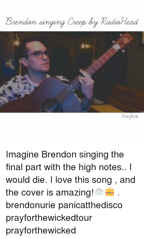 Love, Memes, and Singing: Brendon singing Creep by  RadioHead Imagine Brendon singing the final part with the high notes.. I would die. I love this song , and the cover is amazing!☁👑 . brendonurie panicatthedisco prayforthewickedtour prayforthewicked