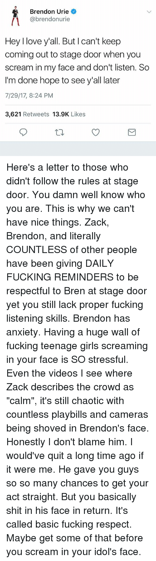"""Fucking, Girls, and Love: Brendon Urie  @brendonurie  Hey I love y'all. But I can't keep  coming out to stage door when you  scream in my face and don't listen. So  I'm done hope to see y'all later  7/29/17, 8:24 PM  3,621 Retweets 13.9K Likes Here's a letter to those who didn't follow the rules at stage door. You damn well know who you are. This is why we can't have nice things. Zack, Brendon, and literally COUNTLESS of other people have been giving DAILY FUCKING REMINDERS to be respectful to Bren at stage door yet you still lack proper fucking listening skills. Brendon has anxiety. Having a huge wall of fucking teenage girls screaming in your face is SO stressful. Even the videos I see where Zack describes the crowd as """"calm"""", it's still chaotic with countless playbills and cameras being shoved in Brendon's face. Honestly I don't blame him. I would've quit a long time ago if it were me. He gave you guys so so many chances to get your act straight. But you basically shit in his face in return. It's called basic fucking respect. Maybe get some of that before you scream in your idol's face."""