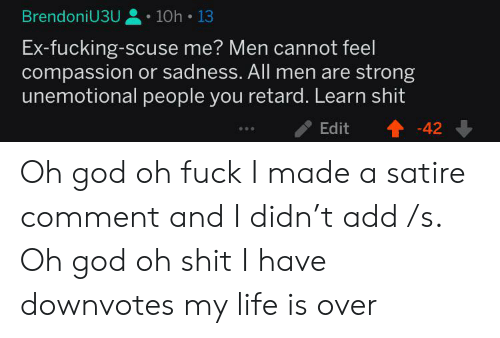 God, Life, and Strong: BrendoniU3U  10h 13  Ex-fucking-scuse me? Men cannot feel  compassion or sadness. All men are strong  unemotional people you retard. Learn shit  Edit  -42 Oh god oh fuck I made a satire comment and I didn't add /s. Oh god oh shit I have downvotes my life is over