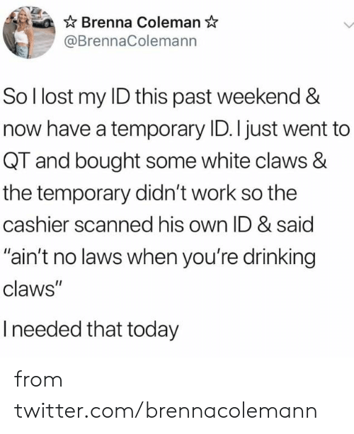 """Dank, Drinking, and Twitter: Brenna Coleman  @BrennaColemann  So I lost my ID this past weekend &  now have a temporary ID. I just went to  QT and bought some white claws &  the temporary didn't work so the  cashier scanned his own ID & said  """"ain't no laws when you're drinking  claws""""  Ineeded that today from twitter.com/brennacolemann"""