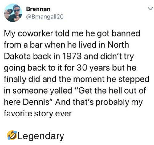 "Memes, Hell, and Back: Brennan  @Bmangall20  My coworker told me he got banned  from a bar when he lived in North  Dakota back in 1973 and didn't try  going back to it for 30 years but he  finally did and the moment he stepped  in someone yelled ""Get the hell out of  here Dennis"" And that's probably my  favorite story ever 🤣Legendary"