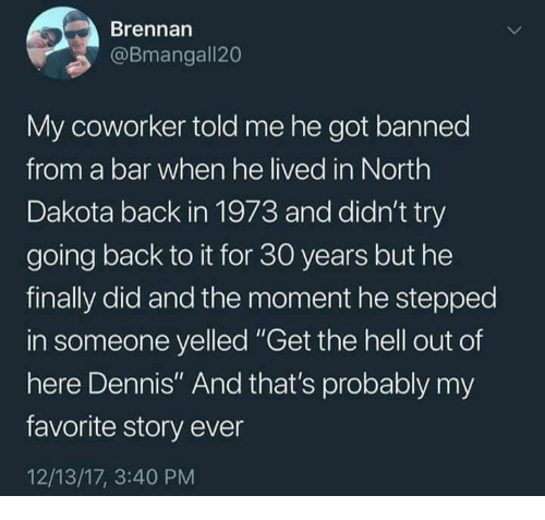 "Dank, Hell, and Back: Brennan  @Bmangall20  My coworker told me he got banned  from a bar when he lived in North  Dakota back in 1973 and didn't try  going back to it for 30 years but he  finally did and the moment he stepped  in someone yelled ""Get the hell out of  here Dennis"" And that's probably my  favorite story ever  12/13/17, 3:40 PM"