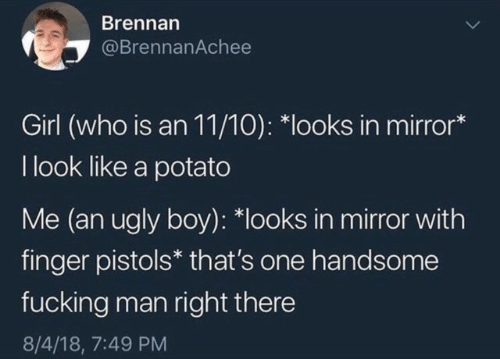 Ugly, Girl, and Mirror: Brennan  @BrennanAchee  Girl (who is an 11/10): *looks in mirror*  I look like a potato  Me (an ugly boy): *looks in mirror with  finger pistols* that's one handsome  fucking man right there  8/4/18, 7:49 PM