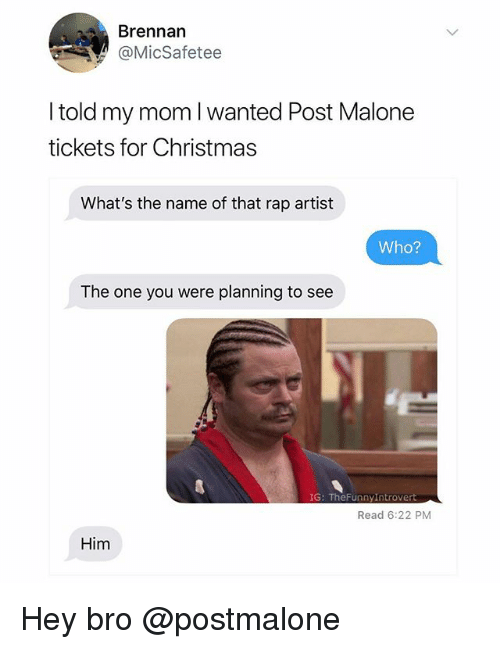 Christmas, Post Malone, and Rap: Brennan  @MicSafetee  I told my mom l wanted Post Malone  tickets for Christmas  What's the name of that rap artist  Who?  The one you were planning to see  IG: TheFunnyIntrovert  Read 6:22 PM  Him Hey bro @postmalone