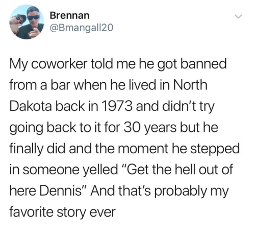 "Hell, Back, and Got: Brennarn  @Bmangall20  My coworker told me he got banned  from a bar when he lived in North  Dakota back in 1973 and didn't try  going back to it for 30 years but he  finally did and the moment he stepped  in someone yelled ""Get the hell out of  here Dennis"" And that's probably my  favorite story ever"