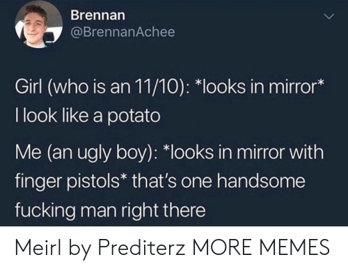 "Dank, Fucking, and Memes: Brennarn  @BrennanAchee  Girl (who is an 11/10): ""looks in mirror*  I look like a potato  Me (an ugly boy): *looks in mirror with  finger pistols* that's one handsome  fucking man right there Meirl by Prediterz MORE MEMES"